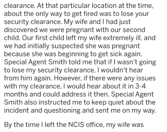 Text - clearance. At that particular location at the time, about the only way to get fired was to lose your security clearance. My wife and I had just discovered we were pregnant with our second child. Our first child left my wife extremely ill, and we had initially suspected she was pregnant because she was beginning to get sick again. Special Agent Smith told me that if I wasn't going to lose my security clearance, I wouldn't hear from him again. However, if there were any issues with my clear