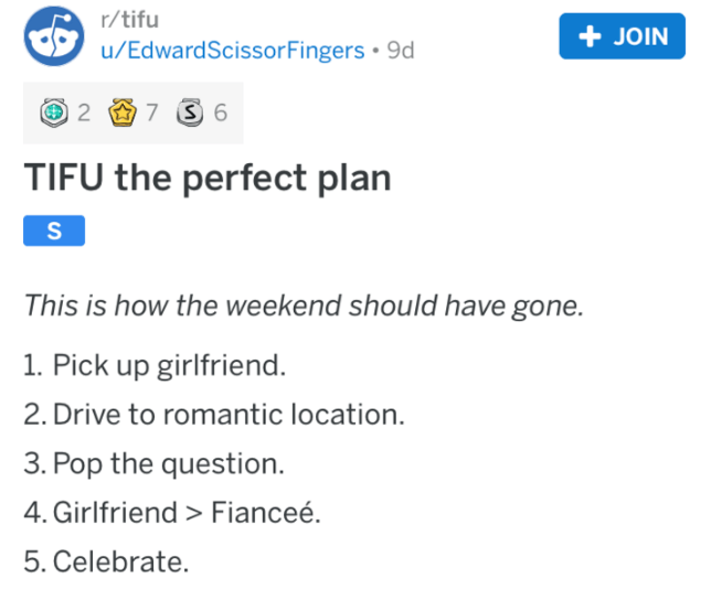 Text - r/tifu +JOIN u/EdwardScissorFingers 9d 2 7 6 TIFU the perfect plan This is how the weekend should have gone. 1. Pick up girlfriend. 2. Drive to romantic location. 3. Pop the question 4. Girlfriend > Fianceé 5. Celebrate.