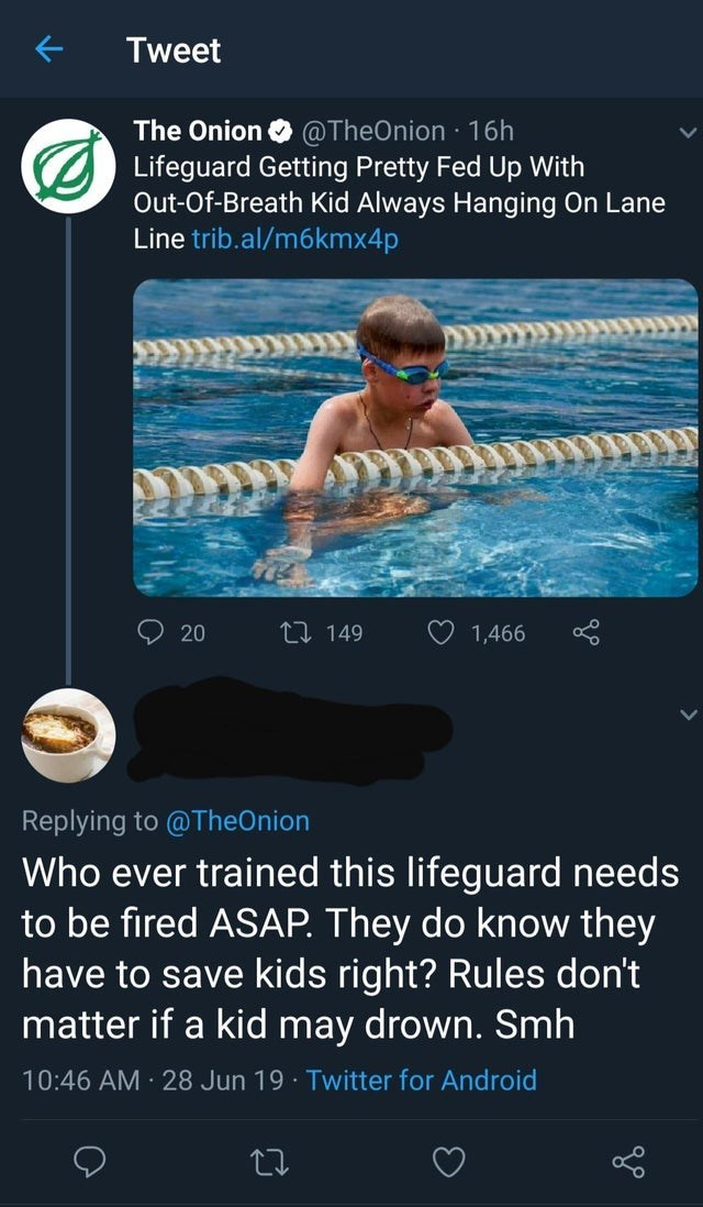 Swimming - Tweet The Onion @TheOnion 16h Lifeguard Getting Pretty Fed Up With Out-Of-Breath Kid Always Hanging On Lane Line trib.al/m6kmx4p LI 149 20 1,466 Replying to @TheOnion Who ever trained this lifeguard needs to be fired ASAP. They do know they have to save kids right? Rules don't matter if a kid may drown. Smh 10:46 AM 28 Jun 19 Twitter for Android