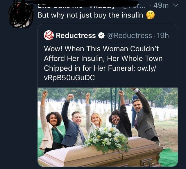 Text - 49m r... But why not just buy the insulin @Reductress 19h Reductress Wow! When This Woman Couldn't Afford Her Insulin, Her Whole Town Chipped in for Her Funeral: ow.ly/ vRpB50uGuDC