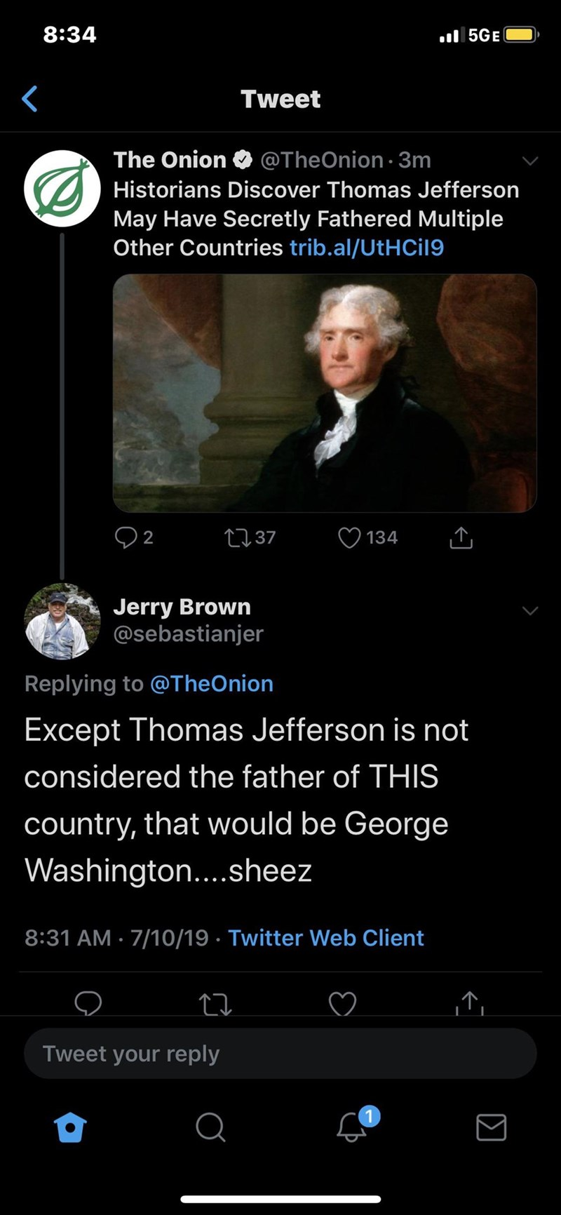 Text - 8:34 5GE Tweet The Onion @TheOnion3m Historians Discover Thomas Jefferson May Have Secretly Fathered Multiple Other Countries trib.al/UtHCil9 2 LI37 134 Jerry Brown @sebastianjer Replying to @TheOnion Except Thomas Jefferson is not considered the father of THIS country, that would be George Washington....sheez 8:31 AM 7/10/19 Twitter Web Client T Tweet your reply Q