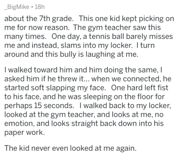 revenge - Text - BigMike 18h about the 7th grade. This one kid kept picking on me for now reason. The gym teacher saw this many times. One day, a tennis ball barely misses me and instead, slams into my locker. I turn around and this bully is laughing at me. I walked toward him and him doing the same, I asked him if he threw i... when we connected, he started soft slapping my face. One hard left fist to his face, and he was sleeping on the floor for perhaps 15 seconds. I walked back to my locker,