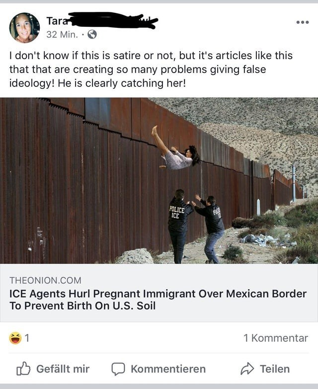 Text - Tara 32 Min. I don't know if this is satire or not, but it's articles like this that that are creating so many problems giving false ideology! He is clearly catching her! POLICE ICE THEONION.COM ICE Agents Hurl Pregnant Immigrant Over Mexican Border To Prevent Birth On U.S. Soil 1 Kommentar 1 Teilen Kommentieren Gefällt mir