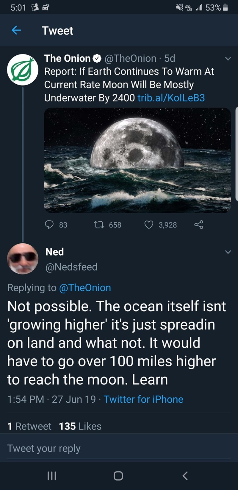Text - 5:01 司 4 53% Tweet The Onion @TheOnion 5d Report: If Earth Continues To Warm At Current Rate Moon Will Be Mostly Underwater By 2400 trib.al/Kol LEB3 LI658 83 3,928 Ned @Nedsfeed Replying to @TheOnion Not possible. The ocean itself isnt 'growing higher' it's just spreadin on land and what not. It would have to go over 100 miles higher to reach the moon. Learn 1:54 PM 27 Jun 19 Twitter for iPhone 1 Retweet 135 Likes Tweet your reply II