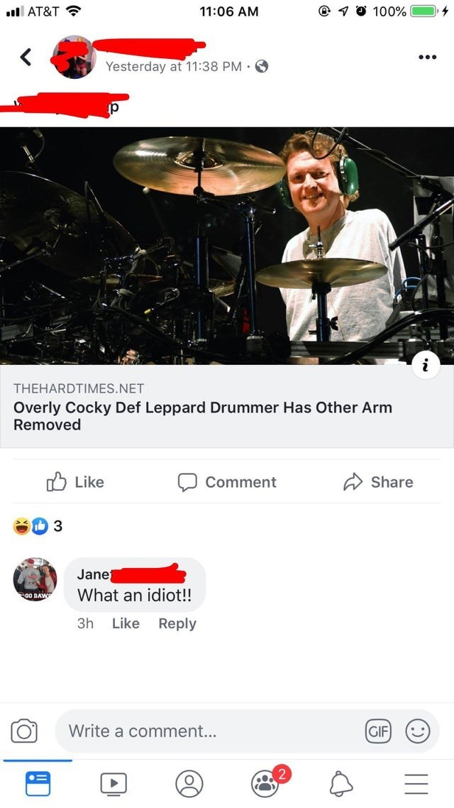 Website - l AT&T 11:06 AM 100% < Yesterday at 11:38 PM THEHARDTIMES.NET Overly Cocky Def Leppard Drummer Has Other Arm Removed Like Comment Share 3 Jane What an idiot!! co DAW Reply 3h Like Write a comment... GIF OF