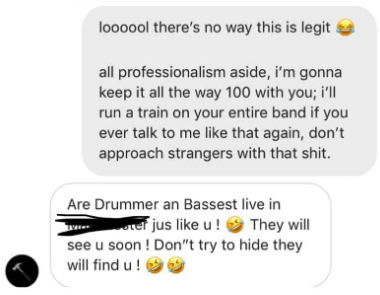 "Text - loo000l there's no way this is legit all professionalism aside, i'm gonna keep it all the way 100 with you; i'll run a train on your entire band if you ever talk to me like that again, don't approach strangers with that shit. Are Drummer an Bassest live in te jus like u! They will see u soon ! Don ""t try to hide they will find u!"