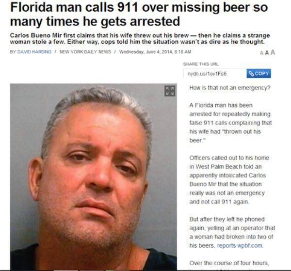 "Face - Florida man calls 911 over missing beer so many times he gets arrested Carlos Bueno Mir first claims that his wife threw out his brew then he claims a strange woman stole a few. Either way, cops told him the situation wasn't as dire as he thought. AAA BY DAVD HARONG / NEW YORK DALY NEWS Wednesday, June 4, 2014, 8:18 AM SHARE THIS URL COPY nydn.us/tov1Fs6 How is that not an emergency? A Florida man has been arrested for repeatedly making false 911 calls complaining that his wife had ""throw"