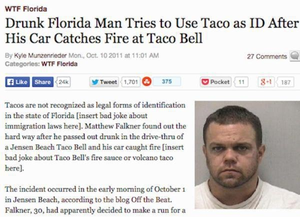 Text - WTF Florida Drunk Florida Man Tries to Use Taco as ID After His Car Catches Fire at Taco Bell By Kyle Munzenrieder Mon, Oct. 10 2011 at 11:01 AM Categories: WTF Florida 27 Comments A Like Share 24k Tweet 1,701 8-1 Pocket 11 375 187 Tacos are not recognized as legal forms of identification in the state of Florida [insert bad joke about immigration laws here]. Matthew Falkner found out the hard way after he passed out drunk in the drive-thru of a Jensen Beach Taco Bell and his car caught fi