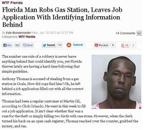 Text - WTF Florida Florida Man Robs Gas Station, Leaves Job Application With Identifying Information Behind By Kyle Munzenrieder Wed, Jul. 10 2013 at 12:37 PM 14 Comments Categories: WTF Florida ALike 302Send Submit Pocket Tweet 10 2 The number one rule of a robbery is never leave anything behind that could identify you, yet Florida thieves lately are having a hard time following that simple guideline Anthony Thomas is accused of stealing from a gas station in Ocala. How did cops find him? Oh, h
