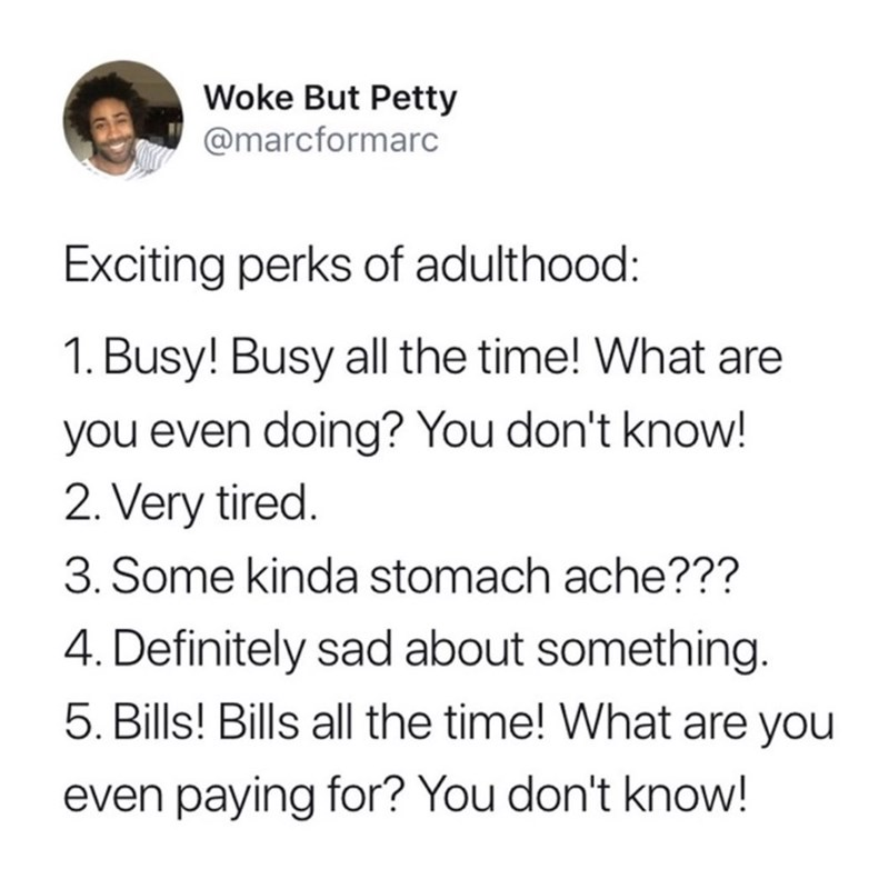 Text - Woke But Petty @marcformarc Exciting perks of adulthood: 1. Busy! Busy all the time! What are you even doing? You don't know! 2. Very tired 3. Some kinda stomach ache??? 4. Definitely sad about something. 5. Bills! Bills all the time! What are you even paying for? You don't know!