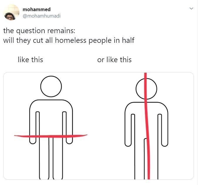 """Meme - """"The question remains: will they cut all homeless people in half or like this like this"""""""