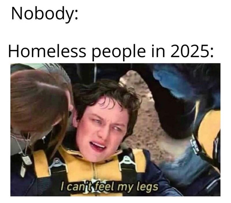 "Meme - ""Nobody: Homeless people in 2025: I can't feel my legs"""