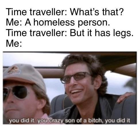 Facial expression - Time traveller: What's that? Me: A homeless person Time traveller: But it has legs Me: you did it. you Crazy son of a bitch, you did it