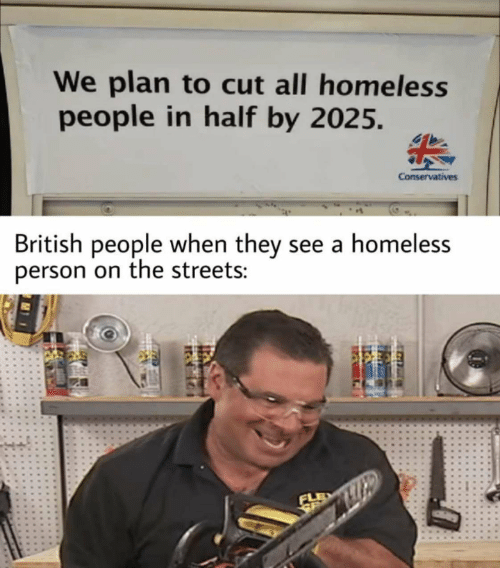 Photo caption - We plan to cut all homeless people in half by 2025. Conservatives British people when they see a homeless person on the streets: