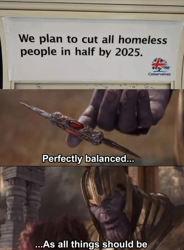 Fictional character - We plan to cut all homeless people in half by 2025 Conservatives Perfectly balanced... ...As all things should be