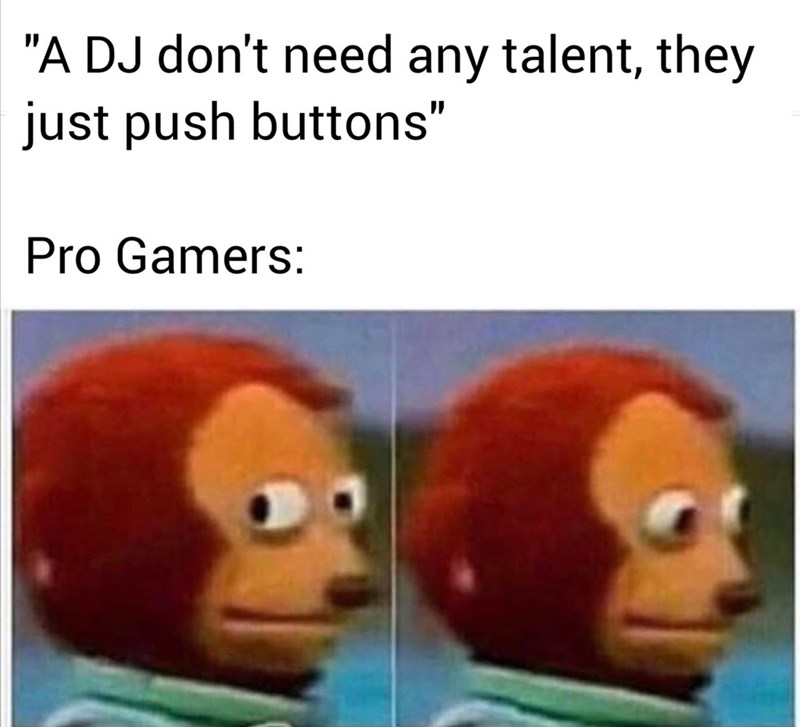 "Face - ""A DJ don't need any talent, they just push buttons"" Pro Gamers:"