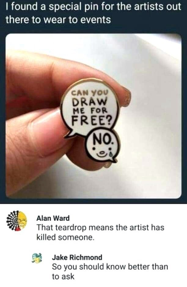 Text - I found a special pin for the artists out there to wear to events CAN YOU DRAW ME FOR FREE? NO. Alan Ward That teardrop means the artist has killed someone. Jake Richmond So you should know better than to ask
