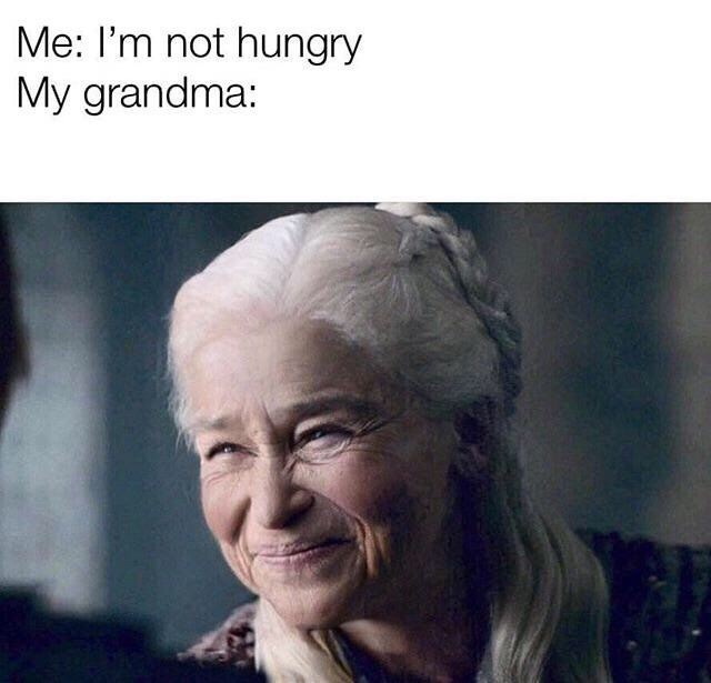 Facial expression - Me: I'm not hungry My grandma: