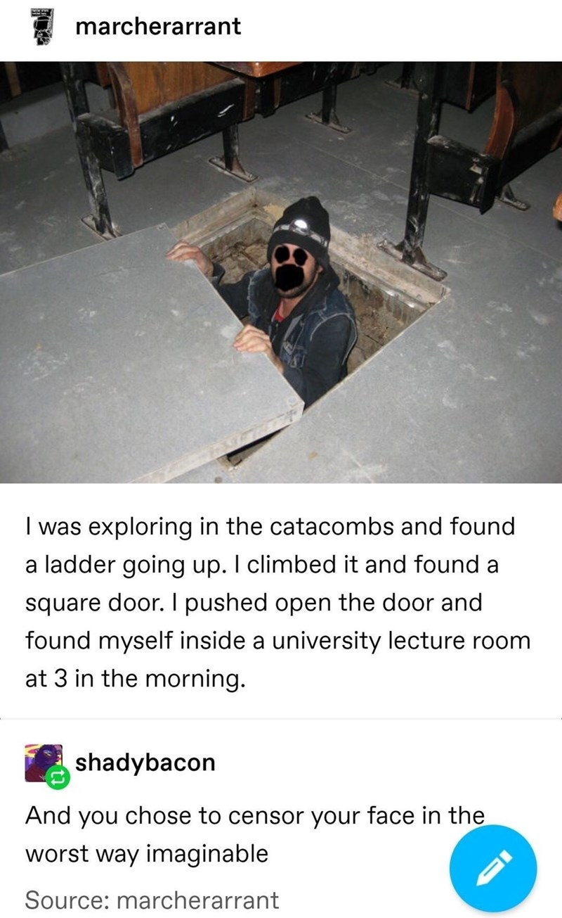 Floor - marcherarrant I was exploring in the catacombs and found a ladder going up. I climbed it and found a square door. I pushed open the door and found myself inside a university lecture room at 3 in the morning. shadybacon And you chose to censor your face in the worst way imaginable Source: marcherarrant