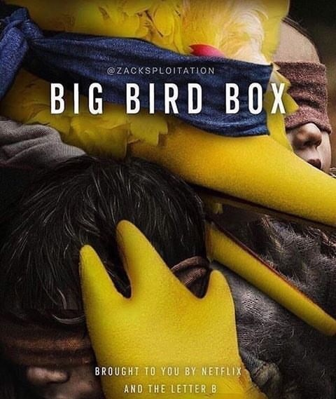 Yellow - @ZACKSPLOITATION BIG BIRD BOX BROUGHT TO YOU BY NETFLIX AND THE LETTER B