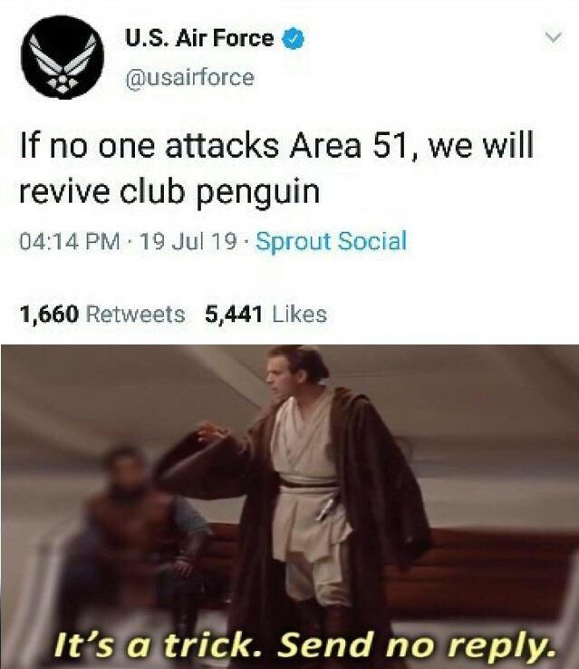 Text - U.S. Air Force @usairforce If no one attacks Area 51, we will revive club penguin 04:14 PM 19 Jul 19 Sprout Social 1,660 Retweets 5,441 Likes It's a trick. Send no reply.