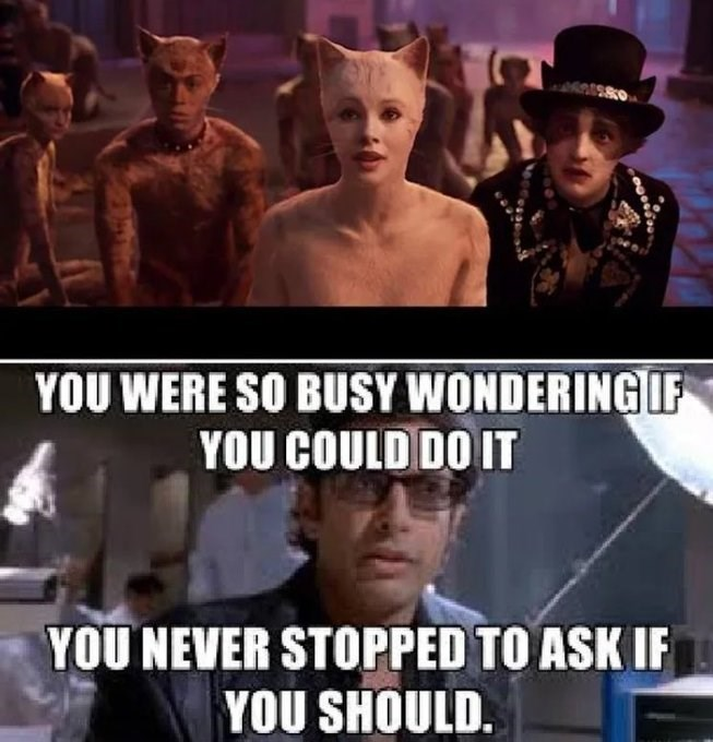 "Meme - ""YOU WERE SO BUSY WONDERING IF YOU COULD DO IT YOU NEVER STOPPED TO ASK IF YOU SHOULD"""