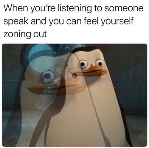 Flightless bird - When you're listening to someone speak and you can feel yourself zoning out