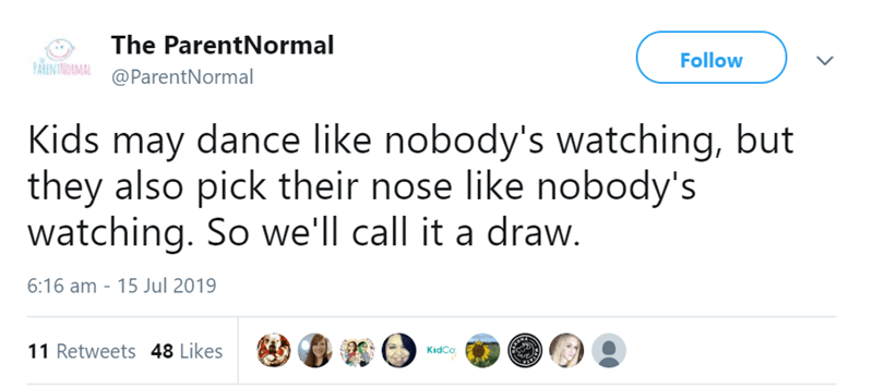 Text - The ParentNormal Follow PARINTINOIMAL@ParentNormal Kids may dance like nobody's watching, but they also pick their nose like nobody's watching. So we'll call it a draw. 6:16 am 15 Jul 2019 11 Retweets 48 Likes KidCo