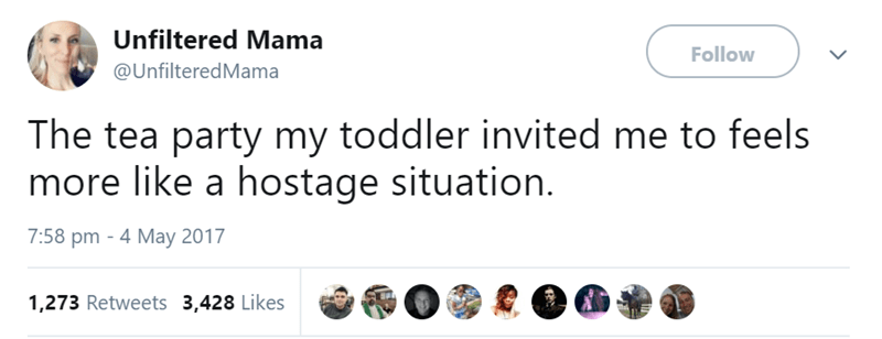 Text - Unfiltered Mama Follow @UnfilteredMama The tea party my toddler invited me to feels more like a hostage situation. 7:58 pm 4 May 2017 1,273 Retweets 3,428 Likes