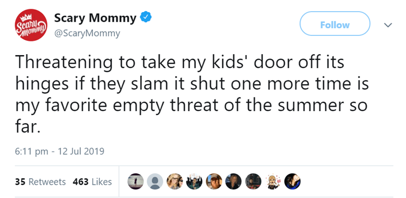Text - ScarScary Mommy @ScaryMommy Follow Threatening to take my kids' door off its hinges if they slam it shut one more time is my favorite empty threat of the summer so far. 6:11 pm 12 Jul 2019 35 Retweets 463 Likes