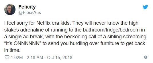 """Text - Felicity @FlossAus I feel sorry for Netflix era kids. They will never know the high stakes adrenaline of running to the bathroom/fridge/bedroom in a single ad break, with the beckoning call of a sibling screaming """"It's ONNNNNN"""" to send you hurdling over furniture to get back in time 1.02M 2:18 AM - Oct 15, 2018"""
