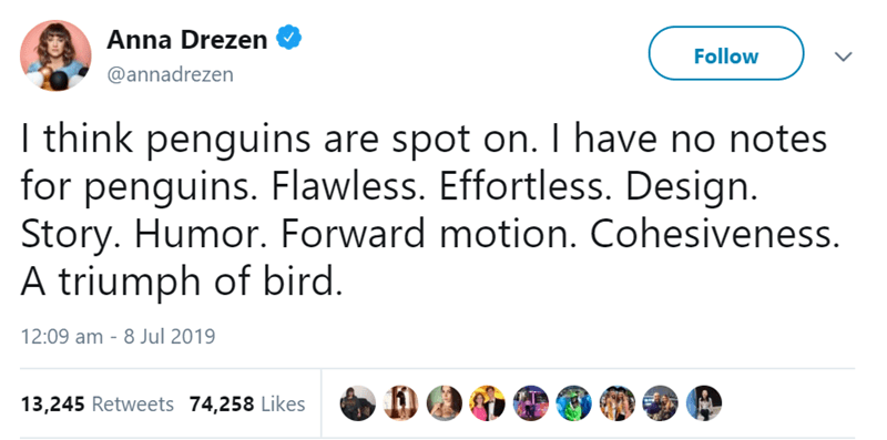 Text - Anna Drezen Follow @annadrezen I think penguins are spot on. I have no notes for penguins. Flawless. Effortless. Design. Story. Humor. Forward motion. Cohesiveness. A triumph of bird. 12:09 am 8 Jul 2019 13,245 Retweets 74,258 Likes