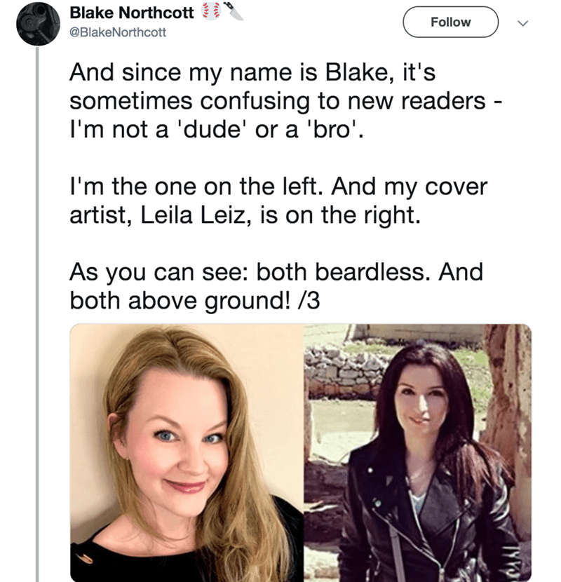 Hair - Blake Northcott Follow @BlakeNorthcott And since my name is Blake, it's sometimes confusing to new readers - I'm not a 'dude' or a 'bro'. I'm the one on the left. And my cover artist, Leila Leiz, is on the right As you can see: both beardless. And both above ground! /3