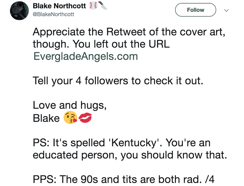 Text - Blake Northcott Follow @BlakeNorthcott Appreciate the Retweet of the cover art, though. You left out the URL EvergladeAngels.com Tell your 4 followers to check it out. Love and hugs Blake PS: It's spelled 'Kentucky'. You're an educated person, you should know that. PPS: The 90s and tits are both rad. /4