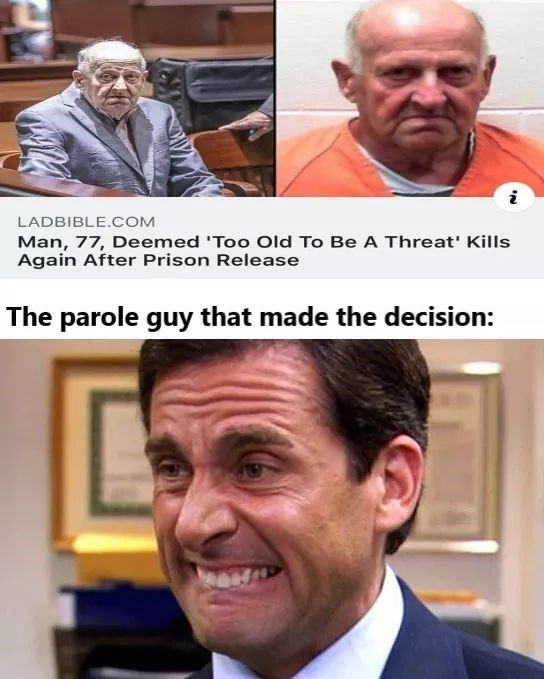 """Meme - """"Man, 77, Deemed 'Too Old To Be A Threat' Kills Again After Prison Release The parole guy that made the decision"""""""