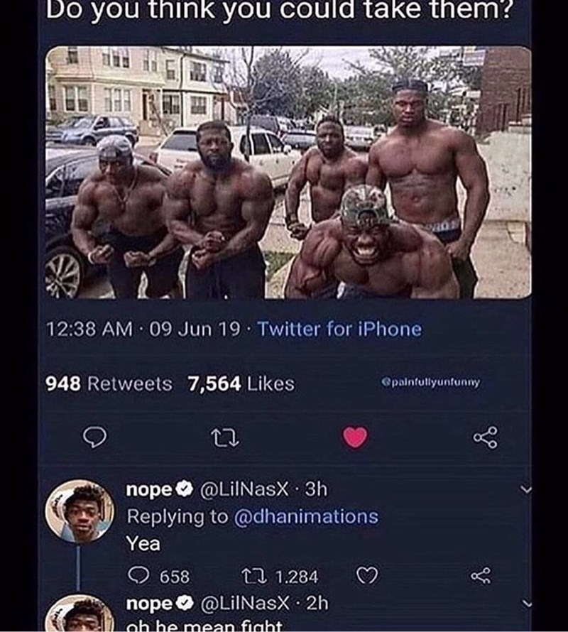 Bodybuilding - Do you think you could take them? 12:38 AM 09 Jun 19 Twitter for iPhone 948 Retweets 7,564 Likes Opaintullyuntunny nope @LiINasX 3h Replying to @dhanimations Yea 658 包 1.284 nope@LilNasX 2h oh he mean fight.