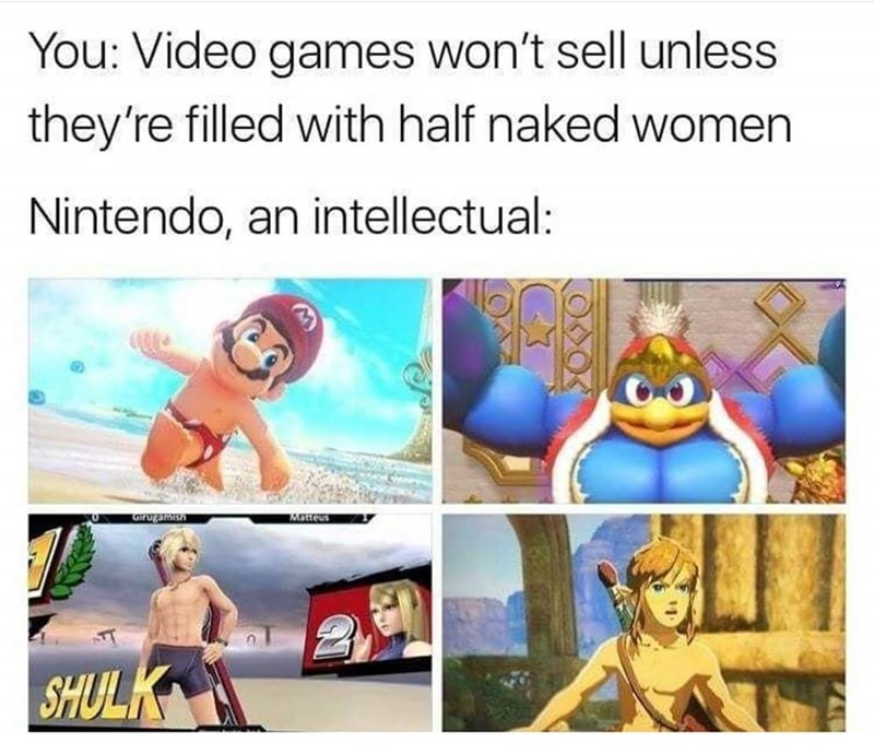 Cartoon - You: Video games won't sell unless they're filled with half naked women Nintendo, an intellectual: qe Matteus GIrugamish SHULK