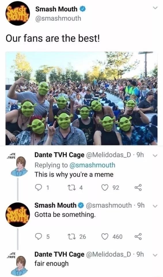 Community - SMASH Smash Mouth MOUTH @smashmouth Our fans are the best! Dante TVH Cage @Melidodas D 9h Replying to@smashmouth This is why you're a meme ATE TRIFE 4 92 Smash Mouth @smashmouth 9h SMASH Gotta be something. MOVTH t 26 5 460 Dante TVH Cage @Melidodas D 9h fair enough ATE TRIFE