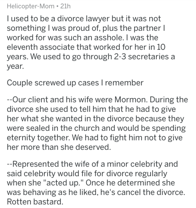 divorce lawyer - Text - Helicopter-Mom 21h I used to be a divorce lawyer but it was not something I was proud of, plus the partner I worked for was such an asshole. I was the eleventh associate that worked for her in 10 years. We used to go through 2-3 secretaries a year. Couple screwed up cases I remember --Our client and his wife were Mormon. During the divorce she used to tell him that he had to give her what she wanted in the divorce because they were sealed in the church and would be spendi