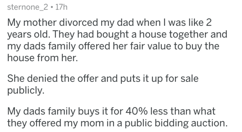divorce lawyer - Text - sternone_2 17h My mother divorced my dad when I was like 2 years old. They had bought a house together and my dads family offered her fair value to buy the house from her. She denied the offer and puts it up for sale publicly. My dads family buys it for 40% less than what they offered my mom in a public bidding auction.
