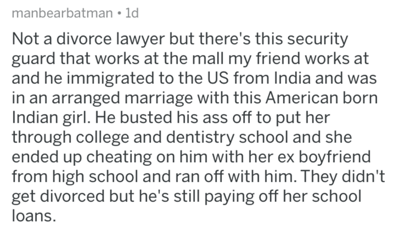 divorce lawyer - Text - manbearbatman 1d Not a divorce lawyer but there's this security guard that works at the mall my friend works at and he immigrated to the US from India and was in an arranged marriage with this American born Indian girl. He busted his ass off to put her through college and dentistry school and she ended up cheating on him with her ex boyfriend from high school and ran off with him. They didn't get divorced but he's still paying off her school loans.