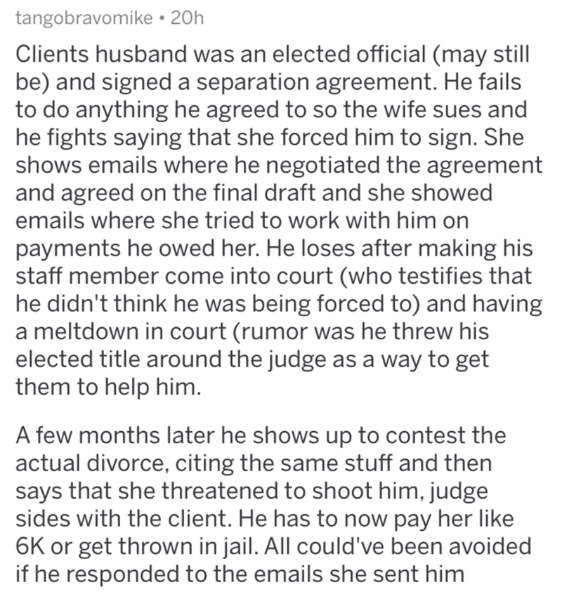 divorce lawyer - Text - tangobravomike 20h Clients husband was an elected official (may still be) and signed a separation agreement. He fails to do anything he agreed to so the wife sues and he fights saying that she forced him to sign. She shows emails where he negotiated the agreement and agreed on the final draft and she showed emails where she tried to work with him on payments he owed her. He loses after making his staff member come into court (who testifies that he didn't think he was bein