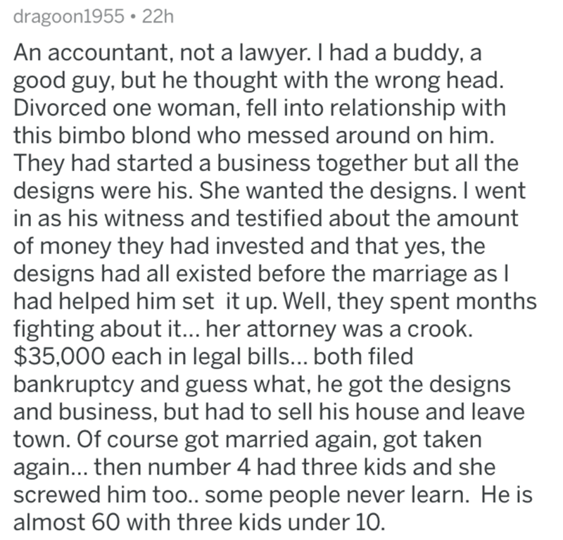 divorce lawyer - Text - dragoon1955 22h An accountant, not a lawyer. I had a buddy, a good guy, but he thought with the wrong head. Divorced one woman, fell into relationship with this bimbo blond who messed around on him. They had started a business together but all the designs were his. She wanted the designs. I went in as his witness and testified about the amount of money they had invested and that yes, the designs had all existed before the marriage as I had helped him set it up. Well, they