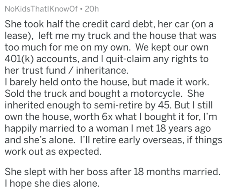 divorce lawyer - Text - NoKidsThatIKnowOf 20h She took half the credit card debt, her car (on a lease), left me my truck and the house that was too much for me on my own. We kept our own 401(k) accounts, and I quit-claim any rights to her trust fund / inheritance. I barely held onto the house, but made it work. Sold the truck and bought a motorcycle. She inherited enough to semi-retire by 45. But I still own the house, worth 6x what I bought it for, I'm happily married to a woman I met 18 years