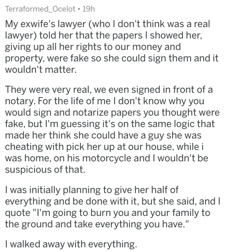 divorce lawyer - Text - Terraformed_Ocelot 19h My exwife's lawyer (who I don't think was a real lawyer) told her that the papers I showed her, giving up all her rights to our money and property, were fake so she could sign them and it wouldn't matter. They were very real, we even signed in front of a notary. For the life of me I don't know why you would sign and notarize papers you thought were fake, but I'm guessing it's on the same logic that made her think she could have a guy she was cheatin