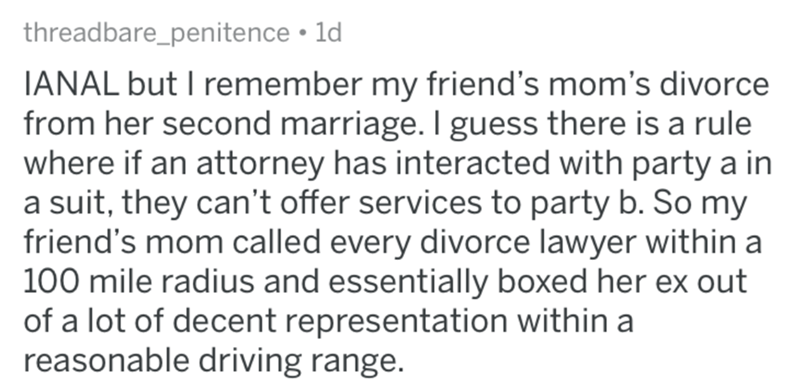 divorce lawyer - Text - threadbare_penitence 1d IANAL but I remember my friend's mom's divorce from her second marriage. I guess there is a rule where if an attorney has interacted with party a in a suit, they can't offer services to party b. So my friend's mom called every divorce lawyer within a 100 mile radius and essentially boxed her ex out of a lot of decent representation within a reasonable driving range.