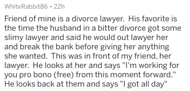 """divorce lawyer - Text - WhiteRabbit86 22h Friend of mine is a divorce lawyer. His favorite is the time the husband in a bitter divorce got some slimy lawyer and said he would out lawyer her and break the bank before giving her anything she wanted. This was in front of my friend, her lawyer. He looks at her and says """"I'm working for you pro bono (free) from this moment forward."""" He looks back at them and says """"I got all day"""""""