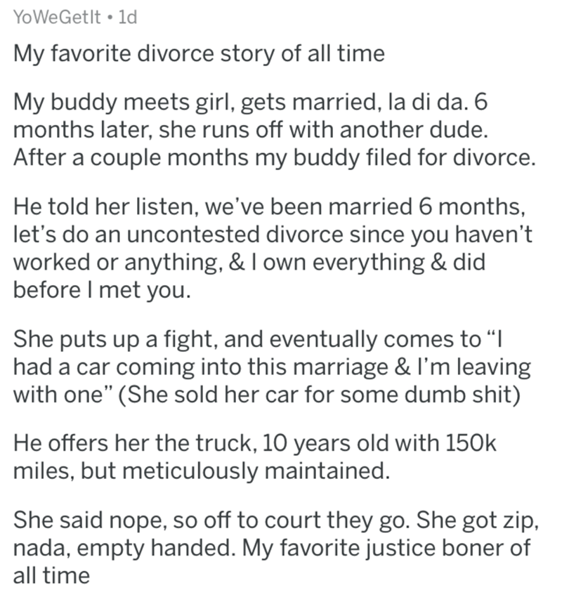 """divorce lawyer - Text - YoWeGetlt 1d My favorite divorce story of all time My buddy meets girl, gets married, la di da. 6 months later, she runs off with another dude. After a couple months my buddy filed for divorce. He told her listen, we've been married 6 months, let's do an uncontested divorce since you haven't worked or anything, & I own everything & did before I met you. She puts up a fight, and eventually comes to """"I had a car coming into this marriage & I'm leaving with one"""" (She sold he"""