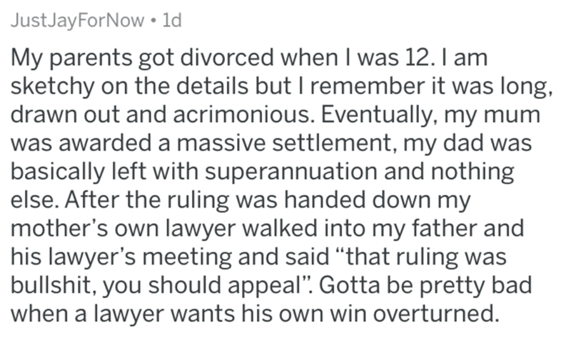 """divorce lawyer - Text - Just JayForNow 1d My parents got divorced when I was 12. I am sketchy on the details but I remember it was long, drawn out and acrimonious. Eventually, my mum was awarded a massive settlement, my dad was basically left with superannuation and nothing else. After the ruling was handed down my mother's own lawyer walked into my father and his lawyer's meeting and said """"that ruling was bullshit, you should appeal"""". Gotta be pretty bad when a lawyer wants his own win overturn"""