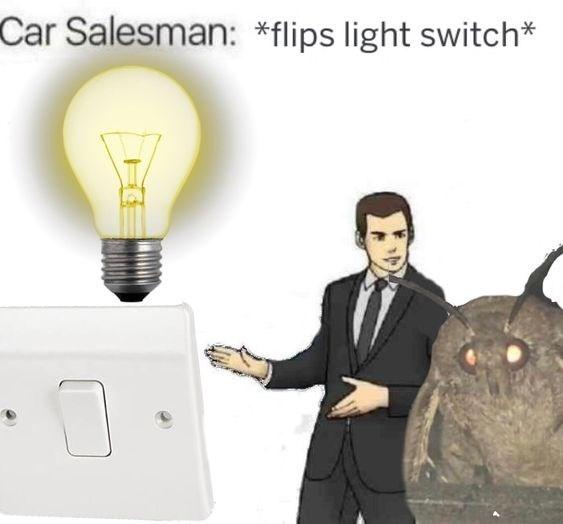 moth meme - Technology - Car Salesman: *flips light switch*